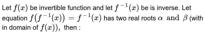 Let `f (x)` be invertible function and let `f ^(-1) (x)` be is inverse. Let equation `f (f ^(-1) (x)) =f ^(-1)(x)` has two real roots `alpha and beta` (with in domain of `f(x)),` then :
