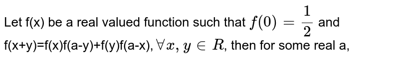 Let f(x) be a real valued function such that `f(0)=1/2` and f(x+y)=f(x)f(a-y)+f(y)f(a-x),`forall x,y in R`, then for some real a,