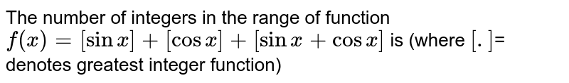 The number of integers in the range of function `f(x)= [sinx] + [cosx] + [sinx + cosx]` is  (where `[.]`=  denotes greatest integer function)