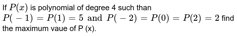 If `P (x)` is polynomial of degree 4 such than `P (-1)=P (1) =5 and P (-2) =P(0)=P (2) =2` find the maximum vaue of P (x).