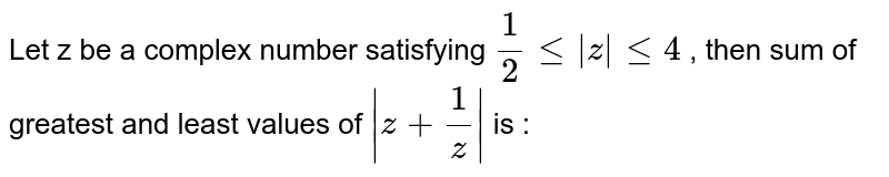 Let z be a complex number satisfying `1/2 le |z| le 4` , then sum of greatest and least values of `|z+1/z|` is :