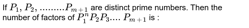 If `P_1,P_2,......... P_(m+1)` are distinct prime numbers. Then the number of factors of  `P_1^nP_2P_3....P_(m+1)` is :