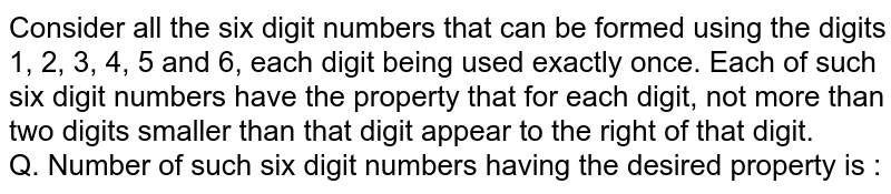 Consider all the six digit numbers that can be formed using the digits 1, 2, 3, 4, 5 and 6, each digit being used exactly once. Each of such six digit numbers have the property that for each digit, not more than two digits smaller than that digit appear to the right of that digit. <br> Q.  Number of such six digit numbers having the desired property is :