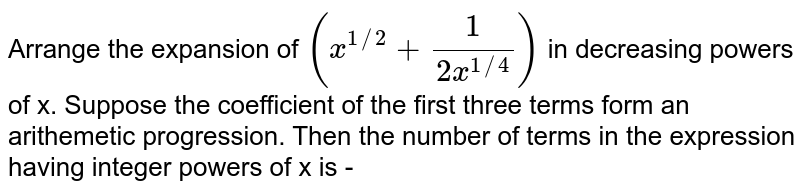 Arrange  the expansion of `(x^(1//2) + (1)/(2x^(1//4)))` in  decreasing  powers of x.  Suppose the  coefficient    of the first three terms  form  an arithemetic  progression. Then the number of terms in the expression  having  integer   powers of  x is -