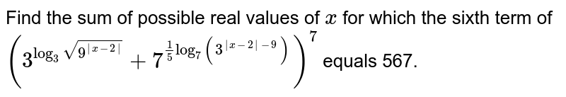 Find the sum of possible real values of `x` for which the sixth term of `(3^(log_3 sqrt(9^ x-2 ))+7^(1/5 log_7 (3^( x-2 -9))))^7` equals 567.