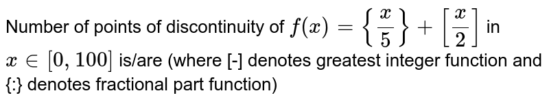Number of points of discontinuity of `f(x)={x/5}+[x/2]` in `x in [0,100]`  is/are (where [-] denotes greatest integer function and {:} denotes fractional part function)