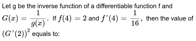Let g be the inverse function of a differentiable function f and `G (x) =(1)/(g (x)).` If `f (4) =2` and `f '(4) =(1)/(16),` then the value of `(G'(2))^(2)` equals to: