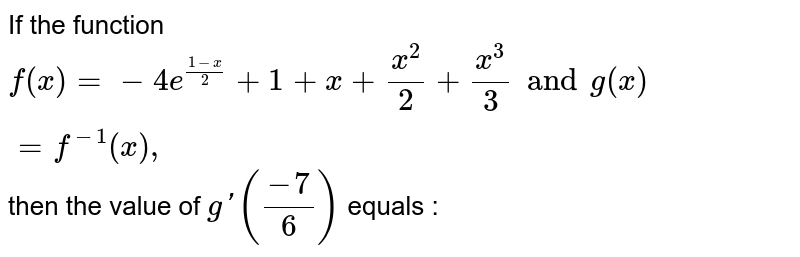 If the function  `f (x)=-4e^((1-x)/(2))+1 +x+(x ^(2))/(2)+ (x ^(3))/(3) and g (x) =f ^(-1)(x),` then the value of `g'((-7)/(6))` equals :