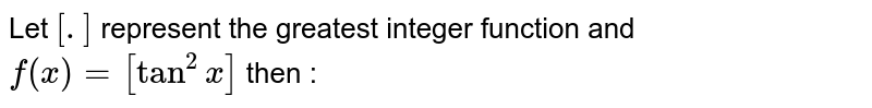 Let `[.]` represent the greatest integer function and `f (x)=[tan^2 x]` then :