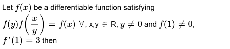 Let `f(x)` be a differentiable function satisfying `f(y)f(x/y)=f(x)` `AA`, x,y`in`R, `y!=0` and `f(1)!=0`, `f'(1)=3` then