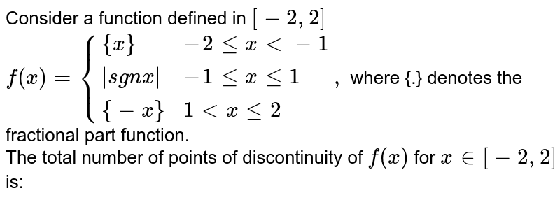Consider a function defined in `[-2,2]` <br> `f (x)={{:({x}, -2 le x lt -1),(  sgn x , -1 le x le 1),( {-x}, 1 lt x le 2):},` where {.} denotes the fractional part function. <br> The total number of points of discontinuity of `f (x)` for `x in[-2,2]` is: