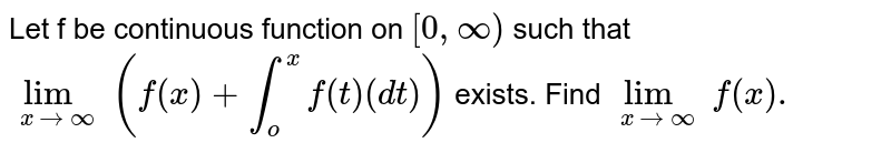 Let f be continuous function on `[0,oo)` such that `lim _(x to oo) (f(x)+ int _(o)^(x) f (t ) (dt))`  exists. Find `lim _(x to oo) f (x).`