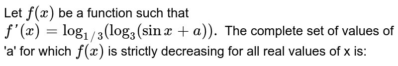 Let `f(x)` be a function such that `f '(x)= log _(1//3) (log _(3) (sin x+ a)).` The complete set of values of 'a' for which `f (x)` is strictly decreasing for all real values of x is: