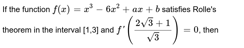 If the function `f(x)= x^(3)-6x^(2)+ax+b` satisfies Rolle's theorem in the interval [1,3] and `f'((2sqrt(3)+1)/(sqrt(3)))=0`, then