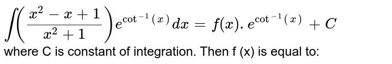 `int ((x ^(2) -x+1)/(x ^(2) +1)) e ^(cot^(-1) (x))dx =f (x) .e ^(cot ^(-1)(x)) +C`  <br> where C is constant of integration. Then f (x) is equal to: