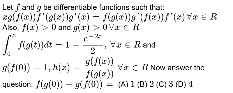 Let `f` and `g` be differentiable functions such that: `xg(f(x))f\'(g(x))g\'(x)=f(g(x))g\'(f(x))f\'(x) AA x in R` Also, `f(x)gt0` and `g(x)gt0 AA x in R`  `int_0^xf(g(t))dt=1-e^(-2x)/2, AA x in R` and `g(f(0))=1, h(x)=g(f(x))/f(g(x)) AA x in R`  Now answer the question:  `f(g(0))+g(f(0))=` (A) `1` (B) `2` (C) `3` (D) `4`