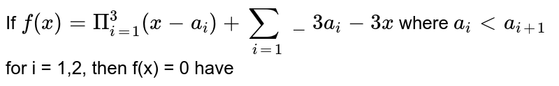 If `f(x) =Pi_(i=1)^3(x-a_i) + sum_(i=1)_3 a_i - 3x` where `a_i < a_(i+1)` for i = 1,2, then f(x) = 0 have