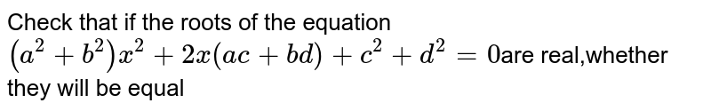 Check  that if the roots of the equation `(a^2+b^2)x^2+2x(ac+bd)+c^2+d^2=0`are real,whether they will be equal