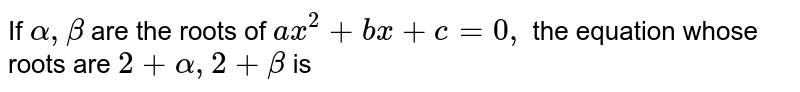 If `alpha, beta` are the roots of `ax^2 + bx + c = 0,` the equation whose roots are `2 + alpha, 2 + beta` is