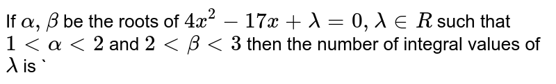 If ` alpha, beta` be the roots of `4x^2-17x+lambda=0, lambda in R` such that `1 lt alpha lt 2` and `2 lt beta lt 3` then the number of integral values of `lambda` is     `