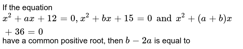 If the equation  `x^2+ax+12=0 , x^2 +bx +15 =0 and x^2 +(a+ b) x+ 36 =0` have a common positive root, then  `b- 2a` is equal to
