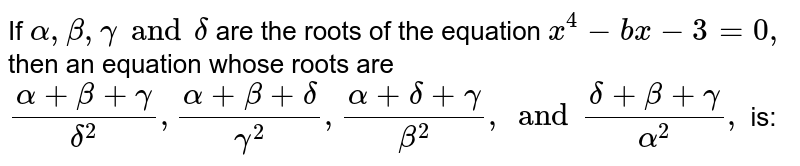 If `alpha, beta, gamma and delta` are the roots of the equation `x ^(4) -bx -3 =0,` then an equation whose roots are `(alpha +beta+gamma)/(delta^(2)), (alpha +beta+delta)/(gamma^(2)), (alpha +delta+gamma)/(beta^(2)), and (delta +beta+gamma)/(alpha^(2)), ` is: