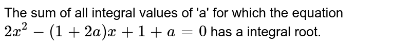 The sum of all integral values of 'a' for which the equation `2x ^(2) -(1+2a) x+1 +a=0` has a integral root.