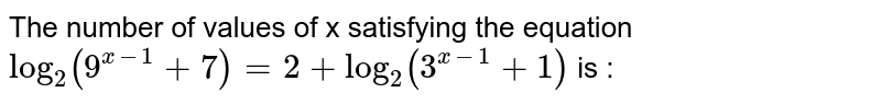 The number of values of x satisfying the equation `log_(2)(9^(x-1)+7)=2+log_(2)(3^(x-1)+1)` is :