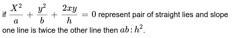 if `X^2/a+y^2/b+(2xy)/h=0` represent pair of straight lies and slope one line is twice the other line then `ab:h^2`.