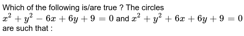 Which of the following is/are true ?  The circles  `x^(2)+y^(2)-6x+6y+9=0` and  `x^(2)+y^(2)+6x+6y+9=0`  are such that :