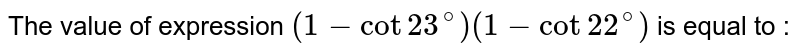 The value of expression `(1-cot23^(@))(1-cot22^(@))` is equal to :