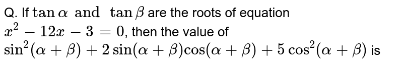 Q. If `tan alpha and tan beta` are the roots of equation `x^2-12x-3=0`, then the value of `sin^2(alpha+beta)+2sin(alpha+beta)cos(alpha+beta)+5cos^2(alpha+beta)` is