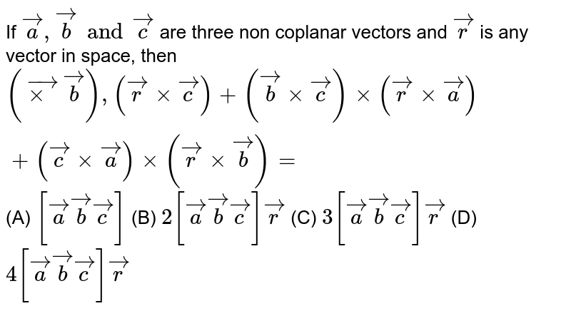 If `veca,vecb and vecc` are three non coplanar vectors and `vecr` is any vector in space, then `(vecxxvecb),(vecrxxvecc)+(vecb xxvecc)xx(vecrxxveca)+(veccxxveca)xx(vecrxxvecb)=` (A) `[veca vecb vecc]` (B) `2[veca vecb vecc]vecr` (C) `3[veca vecb vecc]vecr` (D) `4[veca vecb vecc]vecr`