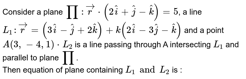 Consider a plane `prod:vecr*(2hati+hatj-hatk)=5`, a line `L_(1): vecr=(3hati-hatj+2hatk)+k(2hati-3hatj-hatk)`  and a point `A(3, -4, 1)*L_(2)`  is a line passing through A intersecting `L_(1)` and parallel to plane `prod`.  <br>Then equation of plane containing `L_(1) and L_(2)` is :
