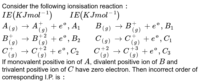 """Consider the following ionsisation reaction `:` <br> `IE(KJ mol^(-1))""""     """"IE(KJ mol^(-1))` <br> `A_((g))rarrA_((g))^(+)+e^(ө),A_(1)""""    """"B_((g))rarrB_((g))^(+)+e^(ө),B_(1)` <br>`B_((g))^(+)rarrB_((g))^(+2)+e^(ө),B_(2)""""    """"C_((g))rarrC_((g))^(+)+e^(ө),C_(1)` <br> `C_((g))^(+)rarrC_((g))^(+2)+e^(ө),C_(2)""""    """"C_((g))^(+2)rarrC_((g))^(+3)+e^(ө),C_(3)` <br> If monovalent positive ion of `A`, divalent positive ion of `B` and trivalent positive ion of `C` have zero electron. Then incorrect order of corresponding I.P. is `:`"""