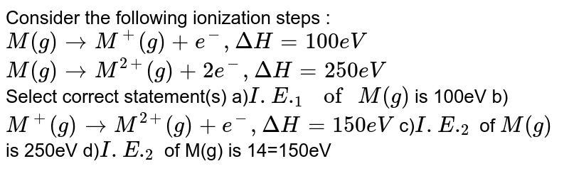 """Consider the following ionization steps : <br> `M(g) rarr M^(+)(g) +e^(-), DeltaH=100eV` <br> `M(g) rarr M^(2+)(g)+2e^(-),DeltaH=250eV` <br> Select correct statement(s) a)`I.E._(1) """" of """"M(g) ` is 100eV  b)`M^(+)(g) rarr M^(2+)(g)+e^(-),DeltaH=150eV`  c)`I.E._(2)`  of `M(g)` is 250eV d)`I.E._(2)` of M(g) is 14=150eV"""