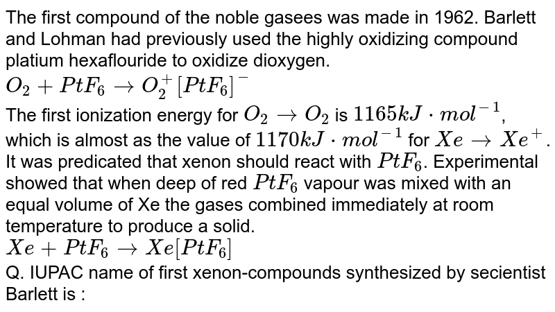 The first compound of the noble gasees was made in 1962. Barlett and Lohman had previously used the highly oxidizing compound platium hexaflouride to oxidize dioxygen. <br> `O_(2)+PtF_(6) to O_(2)^(+)[PtF_(6)]^(-)` <br> The first ionization energy for `O_(2) to O_(2)` is `1165kJ*mol^(-1)`, which is almost as the value of `1170kJ*mol^(-1)` for `Xe to Xe^(+)`. It was predicated that xenon should react with `PtF_(6)`. Experimental showed that when deep of red `PtF_(6)` vapour was mixed with an equal volume of Xe the gases combined immediately at room temperature to produce a solid. <br> `Xe+PtF_(6) to Xe[PtF_(6)]` <br> Q. IUPAC name of first xenon-compounds synthesized by secientist Barlett is :
