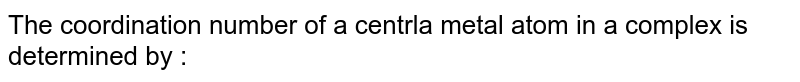 The coordination number of a centrla metal atom in a complex is determined by :