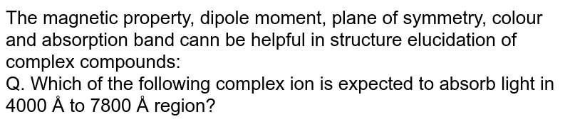 The magnetic property, dipole moment, plane of symmetry, colour and absorption band cann be helpful in structure elucidation of complex compounds: <br> Q. Which of the following complex ion is expected to absorb light in 4000 Å to 7800 Å region?