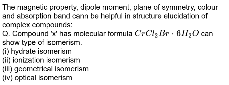 The magnetic property, dipole moment, plane of symmetry, colour and absorption band cann be helpful in structure elucidation of complex compounds: <br> Q. Compound 'x' has molecular formula `CrCl_(2)Br*6H_(2)O` can show type of isomerism. <br> (i) hydrate isomerism <br> (ii) ionization isomerism <br> (iii) geometrical isomerism <br> (iv) optical isomerism