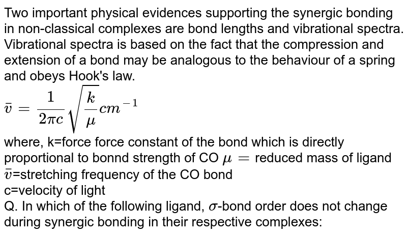 Two important physical evidences supporting the synergic bonding in non-classical complexes are bond lengths and vibrational spectra. Vibrational spectra is based on the fact that the compression and extension of a bond may be analogous to the behaviour of a spring and obeys Hook's law. <br> `overline(v)=(1)/(2pic)sqrt((k)/(mu))cm^(-1)` <br> where, k=force force constant of the bond which is directly proportional to bonnd strength of CO `mu=`reduced mass of ligand <br> `overline(v)`=stretching frequency of the CO bond <br> c=velocity of light <br> Q. In which of the following ligand, `sigma`-bond order does not change during synergic bonding in their respective complexes: