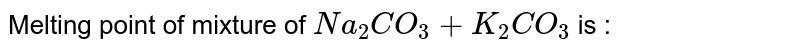Melting point of mixture of `Na_(2)CO_(3)+K_(2)CO_(3)` is :
