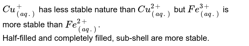 `Cu_((aq.))^+` has less stable nature than `Cu_((aq.))^(2+)` but `Fe_((aq.))^(3+)` is more stable than `Fe_((aq.))^(2+)`. <br> Half-filled and completely filled, sub-shell are more stable.