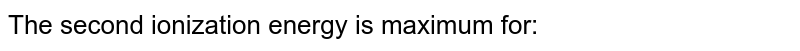 The second ionization energy is maximum for: