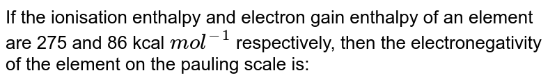 If the ionisation enthalpy and electron gain enthalpy of an element are 275 and 86 kcal `mol^(-1)` respectively, then the electronegativity of the element on the pauling scale is: