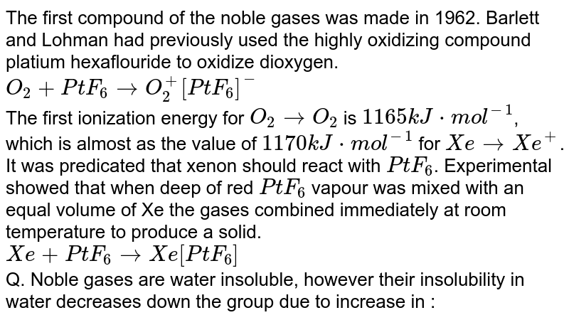 The first compound of the noble gases was made in 1962. Barlett and Lohman had previously used the highly oxidizing compound platium hexaflouride to oxidize dioxygen. <br> `O_(2)+PtF_(6) to O_(2)^(+)[PtF_(6)]^(-)` <br> The first ionization energy for `O_(2) to O_(2)` is `1165kJ*mol^(-1)`, which is almost as the value of `1170kJ*mol^(-1)` for `Xe to Xe^(+)`. It was predicated that xenon should react with `PtF_(6)`. Experimental showed that when deep of red `PtF_(6)` vapour was mixed with an equal volume of Xe the gases combined immediately at room temperature to produce a solid. <br> `Xe+PtF_(6) to Xe[PtF_(6)]` <br> Q. Noble gases are water insoluble, however their insolubility in water decreases down the group due to increase in :