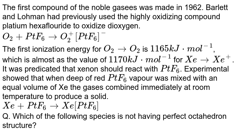 The first compound of the noble gasees was made in 1962. Barlett and Lohman had previously used the highly oxidizing compound platium hexaflouride to oxidize dioxygen. <br> `O_(2)+PtF_(6) to O_(2)^(+)[PtF_(6)]^(-)` <br> The first ionization energy for `O_(2) to O_(2)` is `1165kJ*mol^(-1)`, which is almost as the value of `1170kJ*mol^(-1)` for `Xe to Xe^(+)`. It was predicated that xenon should react with `PtF_(6)`. Experimental showed that when deep of red `PtF_(6)` vapour was mixed with an equal volume of Xe the gases combined immediately at room temperature to produce a solid. <br> `Xe+PtF_(6) to Xe[PtF_(6)]` <br> Q. Which of the following species is not having perfect octahedron structure?