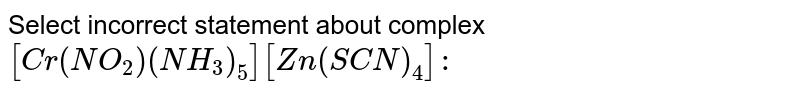 Select incorrect statement about complex `[Cr(NO_(2))(NH_(3))_(5)][Zn(SCN)_(4)]:`