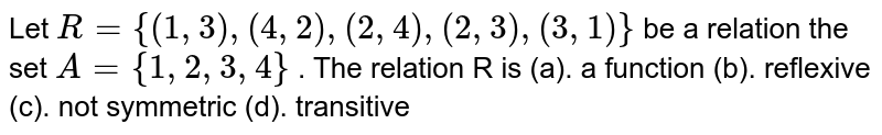 Let `R={(1, 3), (4, 2), (2, 4), (2, 3), (3, 1)}`  be a relation the set `A= {1, 2, 3, 4}` . The relation R is (a). a function (b). reflexive (c). not symmetric (d). transitive