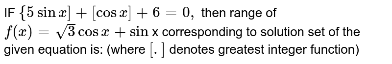 IF `{5 sin x]+ [cos x]+6=0,` then range of `f(x)=sqrt3 cos x + sin ` x corresponding to solution set of the given equation is: (where `[.]` denotes greatest integer function)